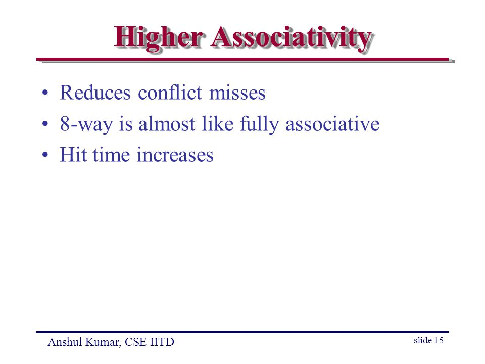 Anshul Kumar, CSE IITD slide 15 Higher Associativity Reduces conflict misses 8-way is almost like fully associative Hit time increases