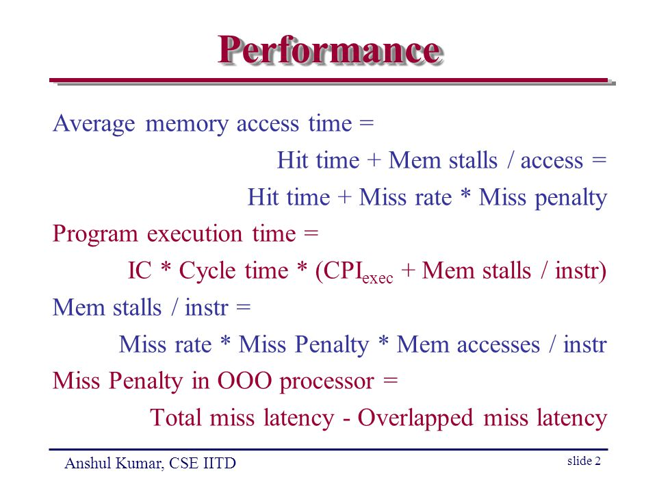 Anshul Kumar, CSE IITD slide 2 PerformancePerformance Average memory access time = Hit time + Mem stalls / access = Hit time + Miss rate * Miss penalty Program execution time = IC * Cycle time * (CPI exec + Mem stalls / instr) Mem stalls / instr = Miss rate * Miss Penalty * Mem accesses / instr Miss Penalty in OOO processor = Total miss latency - Overlapped miss latency