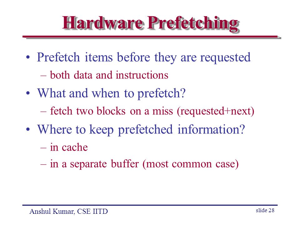 Anshul Kumar, CSE IITD slide 28 Hardware Prefetching Prefetch items before they are requested –both data and instructions What and when to prefetch.
