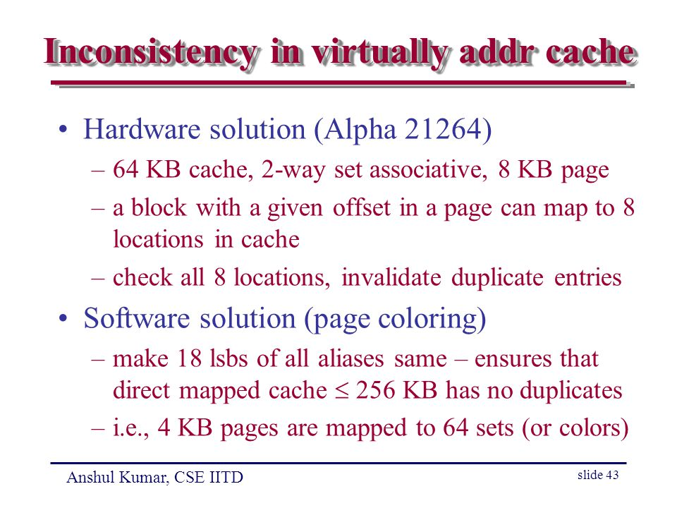 Anshul Kumar, CSE IITD slide 43 Inconsistency in virtually addr cache Hardware solution (Alpha 21264) –64 KB cache, 2-way set associative, 8 KB page –a block with a given offset in a page can map to 8 locations in cache –check all 8 locations, invalidate duplicate entries Software solution (page coloring) –make 18 lsbs of all aliases same – ensures that direct mapped cache  256 KB has no duplicates –i.e., 4 KB pages are mapped to 64 sets (or colors)