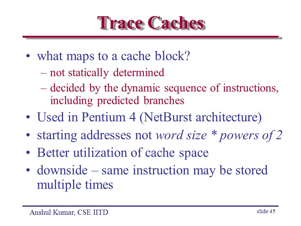 Anshul Kumar, CSE IITD slide 45 Trace Caches what maps to a cache block.