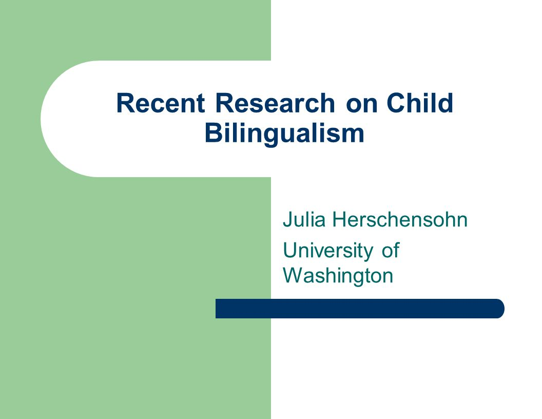 Recent Research on Child Bilingualism Julia Herschensohn University of Washington