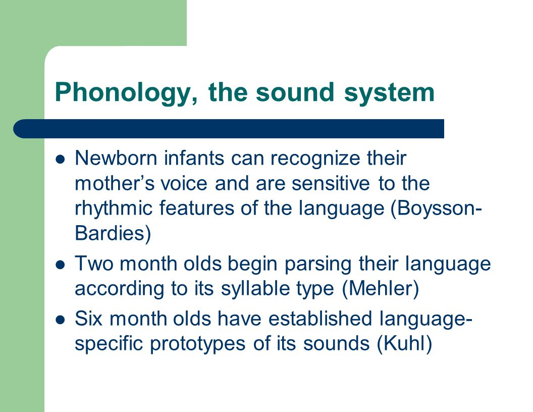 Phonology, the sound system Newborn infants can recognize their mother's voice and are sensitive to the rhythmic features of the language (Boysson- Ba