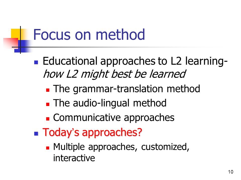 10 Focus on method Educational approaches to L2 learning- how L2 might best be learned The grammar-translation method The audio-lingual method Communi