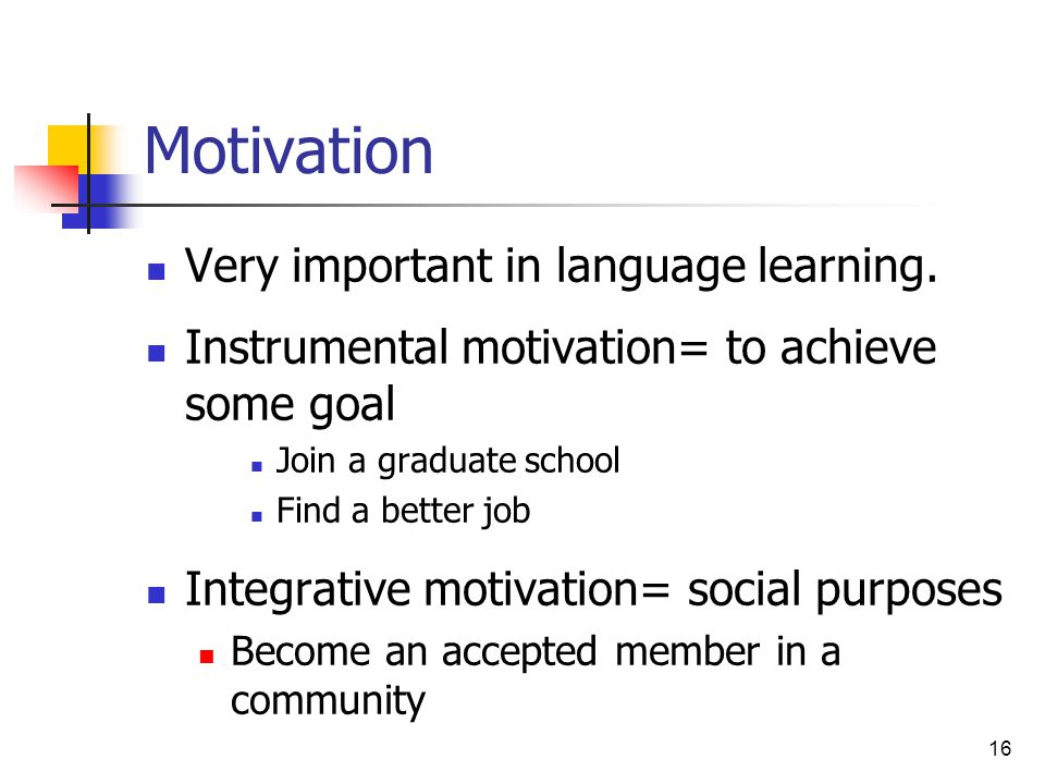 16 Motivation Very important in language learning. Instrumental motivation= to achieve some goal Join a graduate school Find a better job Integrative