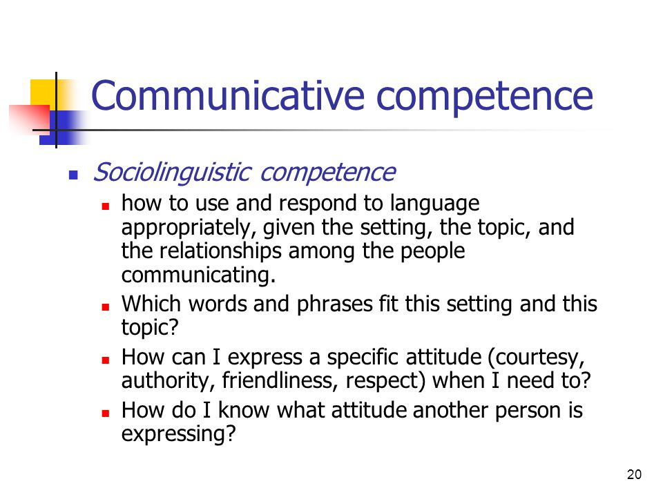 20 Communicative competence Sociolinguistic competence how to use and respond to language appropriately, given the setting, the topic, and the relatio