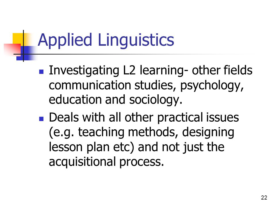 22 Applied Linguistics Investigating L2 learning- other fields communication studies, psychology, education and sociology. Deals with all other practi