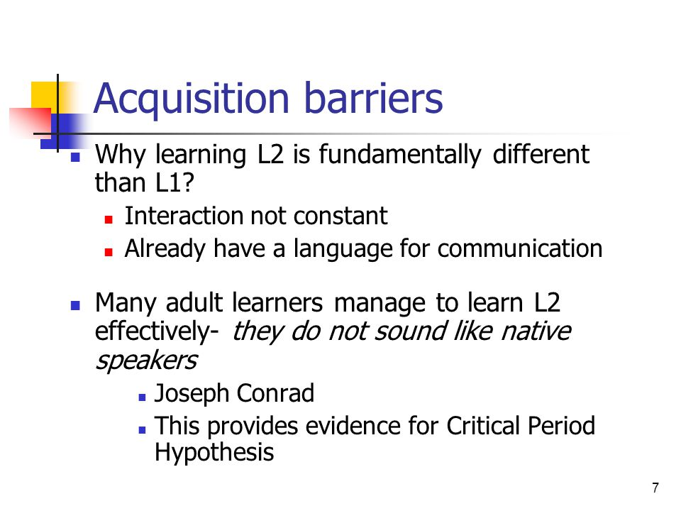 7 Acquisition barriers Why learning L2 is fundamentally different than L1? Interaction not constant Already have a language for communication Many adu