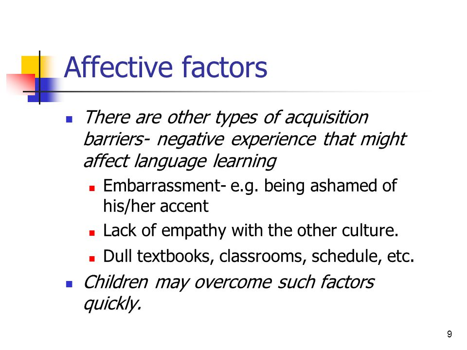 9 Affective factors There are other types of acquisition barriers- negative experience that might affect language learning Embarrassment- e.g. being a