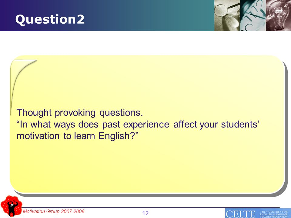 """Motivation Group 2007-2008 Question2 12 Thought provoking questions. """"In what ways does past experience affect your students' motivation to learn Engl"""