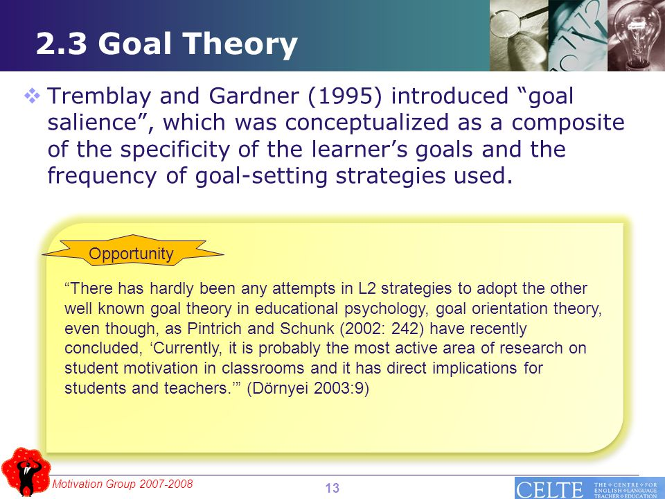 Motivation Group 2007-2008 2.3 Goal Theory  Tremblay and Gardner (1995) introduced goal salience , which was conceptualized as a composite of the specificity of the learner's goals and the frequency of goal-setting strategies used.