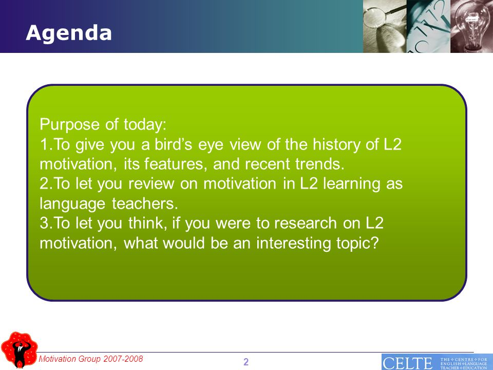 Motivation Group 2007-2008 Agenda Purpose of today: 1.To give you a bird's eye view of the history of L2 motivation, its features, and recent trends.