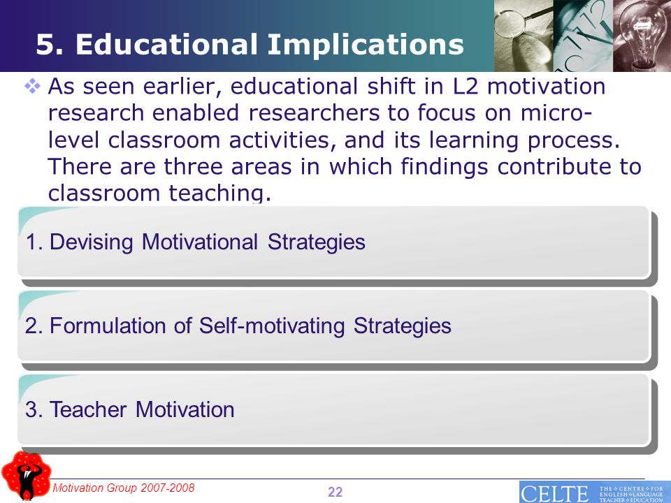 Motivation Group 2007-2008 5. Educational Implications  As seen earlier, educational shift in L2 motivation research enabled researchers to focus on