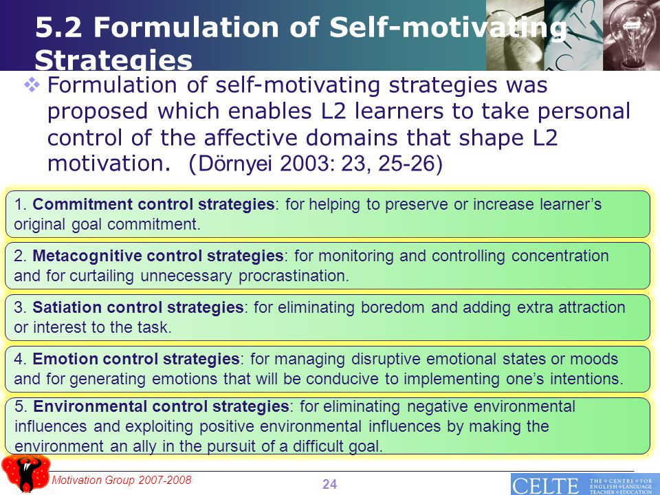 Motivation Group 2007-2008 5.2 Formulation of Self-motivating Strategies 24  Formulation of self-motivating strategies was proposed which enables L2 learners to take personal control of the affective domains that shape L2 motivation.