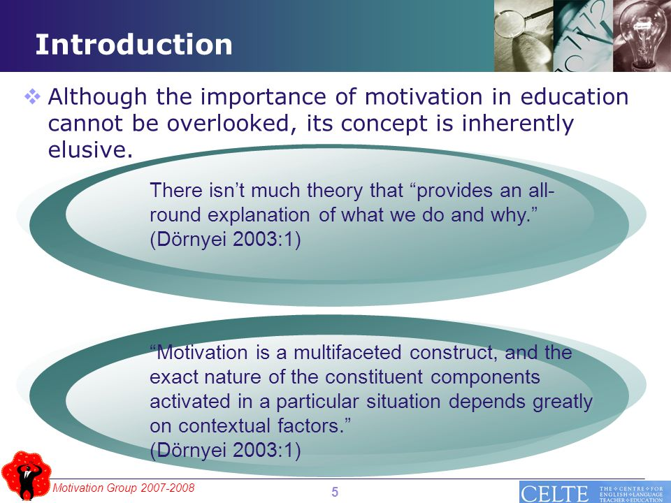 Motivation Group 2007-2008 Introduction There isn't much theory that provides an all- round explanation of what we do and why. (Dörnyei 2003:1) Motivation is a multifaceted construct, and the exact nature of the constituent components activated in a particular situation depends greatly on contextual factors. (Dörnyei 2003:1)  Although the importance of motivation in education cannot be overlooked, its concept is inherently elusive.