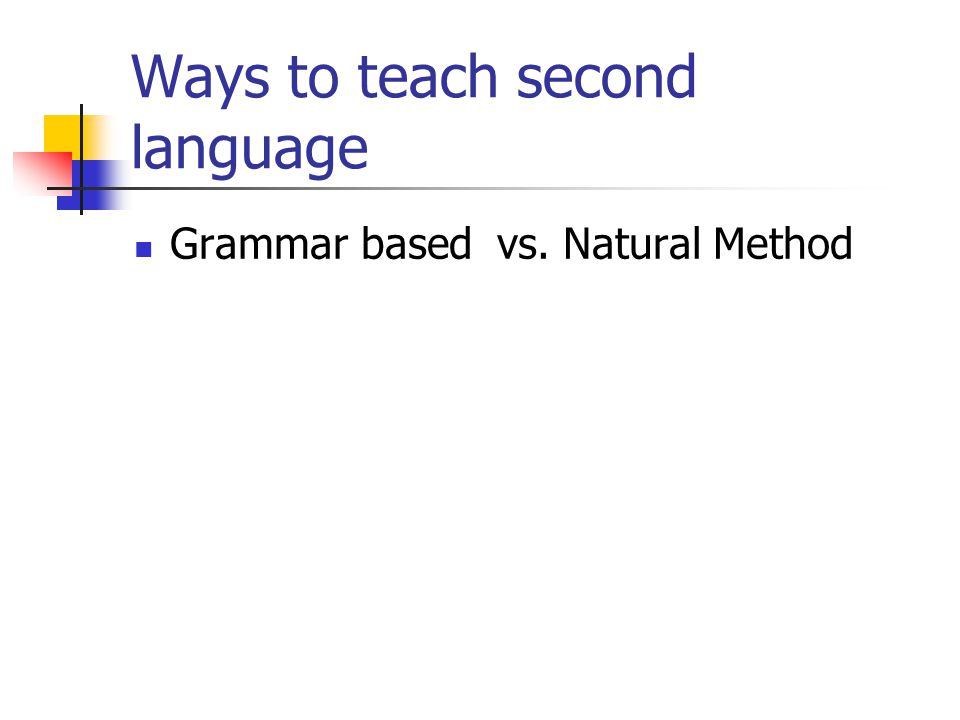 Ways to teach second language Grammar based vs. Natural Method