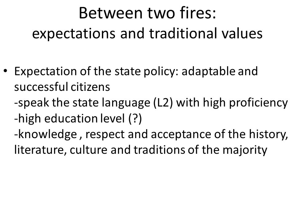 Between two fires: expectations and traditional values Expectation of the state policy: adaptable and successful citizens -speak the state language (L2) with high proficiency -high education level ( ) -knowledge, respect and acceptance of the history, literature, culture and traditions of the majority
