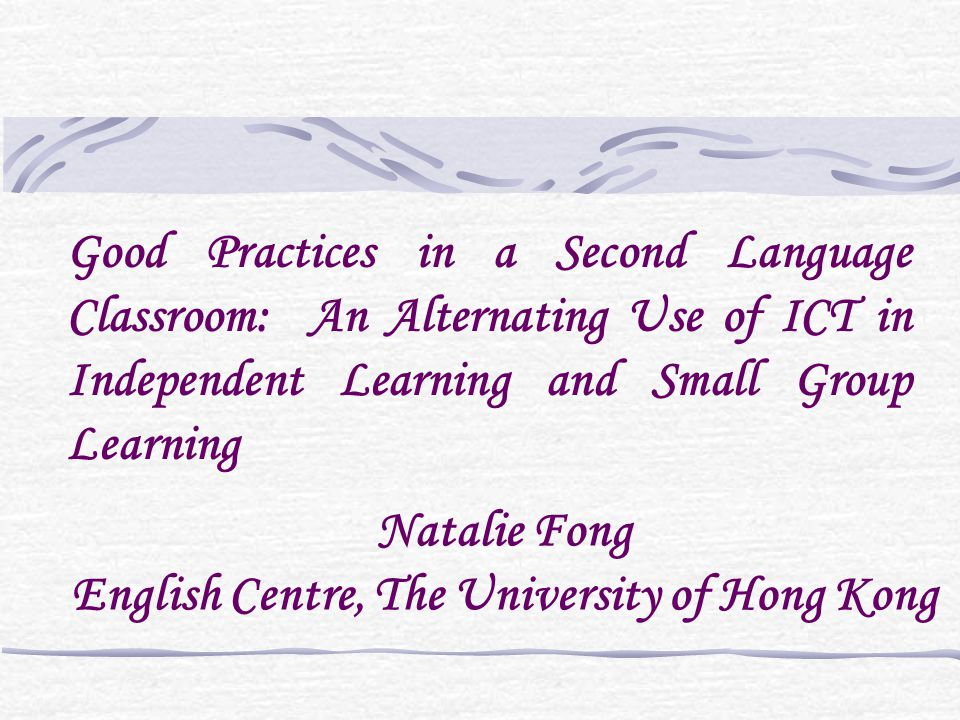 Natalie Fong English Centre, The University of Hong Kong Good Practices in a Second Language Classroom: An Alternating Use of ICT in Independent Learn