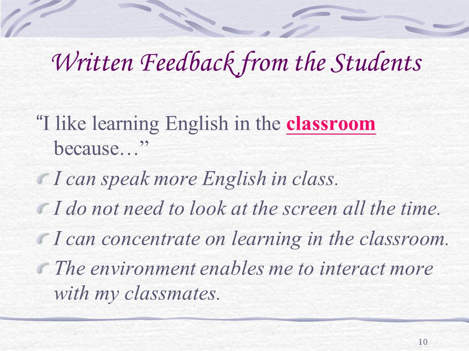 "10 Written Feedback from the Students ""I like learning English in the classroom because…"" I can speak more English in class. I do not need to look at"