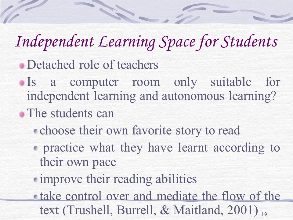 19 Independent Learning Space for Students Detached role of teachers Is a computer room only suitable for independent learning and autonomous learning