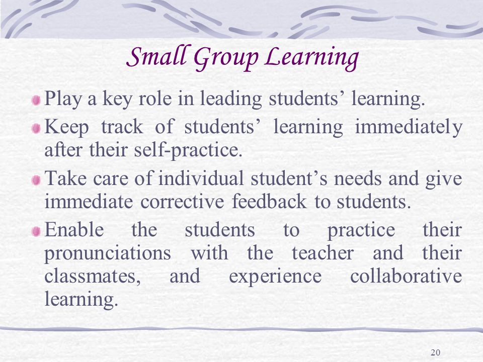 20 Small Group Learning Play a key role in leading students' learning. Keep track of students' learning immediately after their self-practice. Take ca