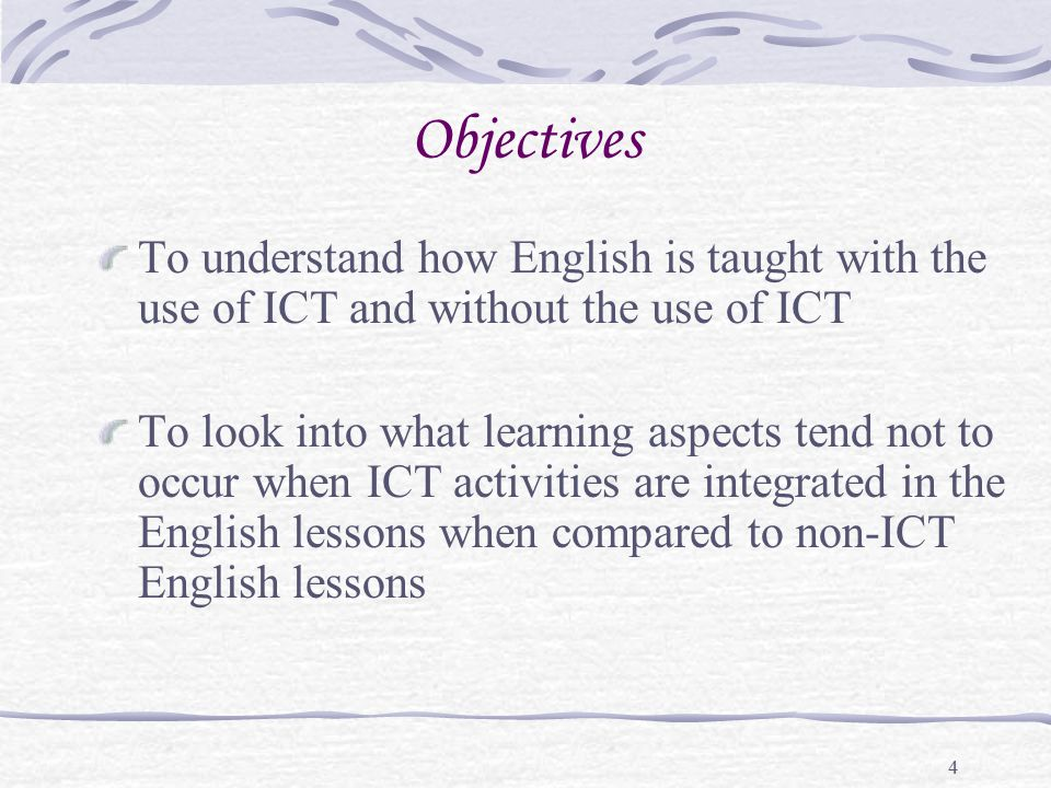 4 Objectives To understand how English is taught with the use of ICT and without the use of ICT To look into what learning aspects tend not to occur w