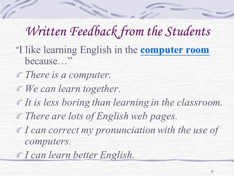 "9 Written Feedback from the Students "" I like learning English in the computer room because…"" There is a computer. We can learn together. It is less b"