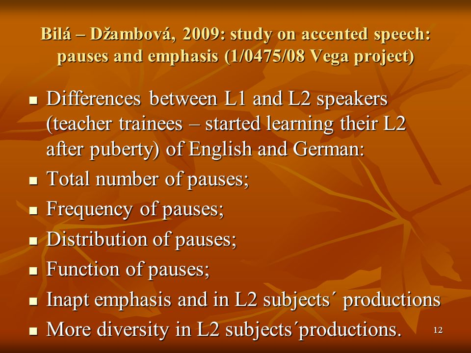 Bilá – Džambová, 2009: study on accented speech: pauses and emphasis (1/0475/08 Vega project) Differences between L1 and L2 speakers (teacher trainees – started learning their L2 after puberty) of English and German: Differences between L1 and L2 speakers (teacher trainees – started learning their L2 after puberty) of English and German: Total number of pauses; Total number of pauses; Frequency of pauses; Frequency of pauses; Distribution of pauses; Distribution of pauses; Function of pauses; Function of pauses; Inapt emphasis and in L2 subjects´ productions Inapt emphasis and in L2 subjects´ productions More diversity in L2 subjects´productions.