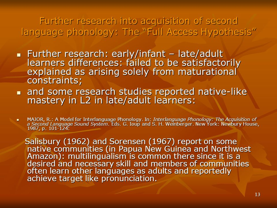 13 Further research into acquisition of second language phonology: The Full Access Hypothesis Further research: early/infant – late/adult learners differences: failed to be satisfactorily explained as arising solely from maturational constraints; Further research: early/infant – late/adult learners differences: failed to be satisfactorily explained as arising solely from maturational constraints; and some research studies reported native-like mastery in L2 in late/adult learners: and some research studies reported native-like mastery in L2 in late/adult learners: MAJOR, R.: A Model for Interlanguage Phonology.