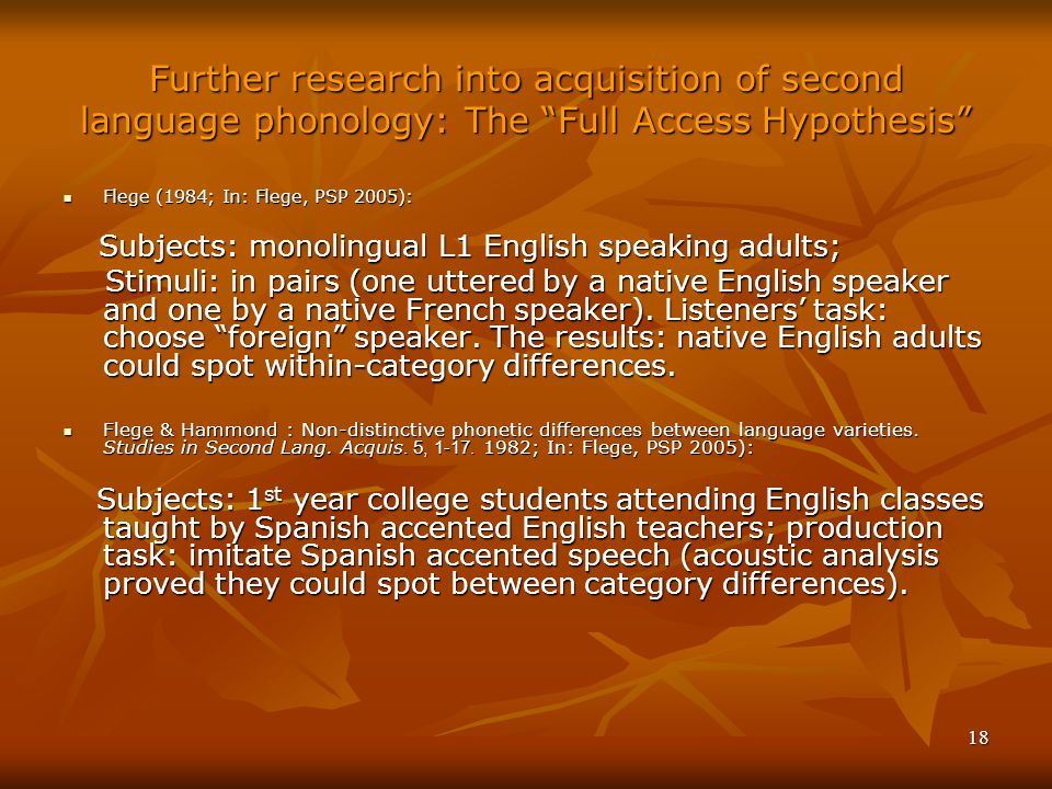 18 Further research into acquisition of second language phonology: The Full Access Hypothesis Flege (1984; In: Flege, PSP 2005): Flege (1984; In: Flege, PSP 2005): Subjects: monolingual L1 English speaking adults; Subjects: monolingual L1 English speaking adults; Stimuli: in pairs (one uttered by a native English speaker and one by a native French speaker).