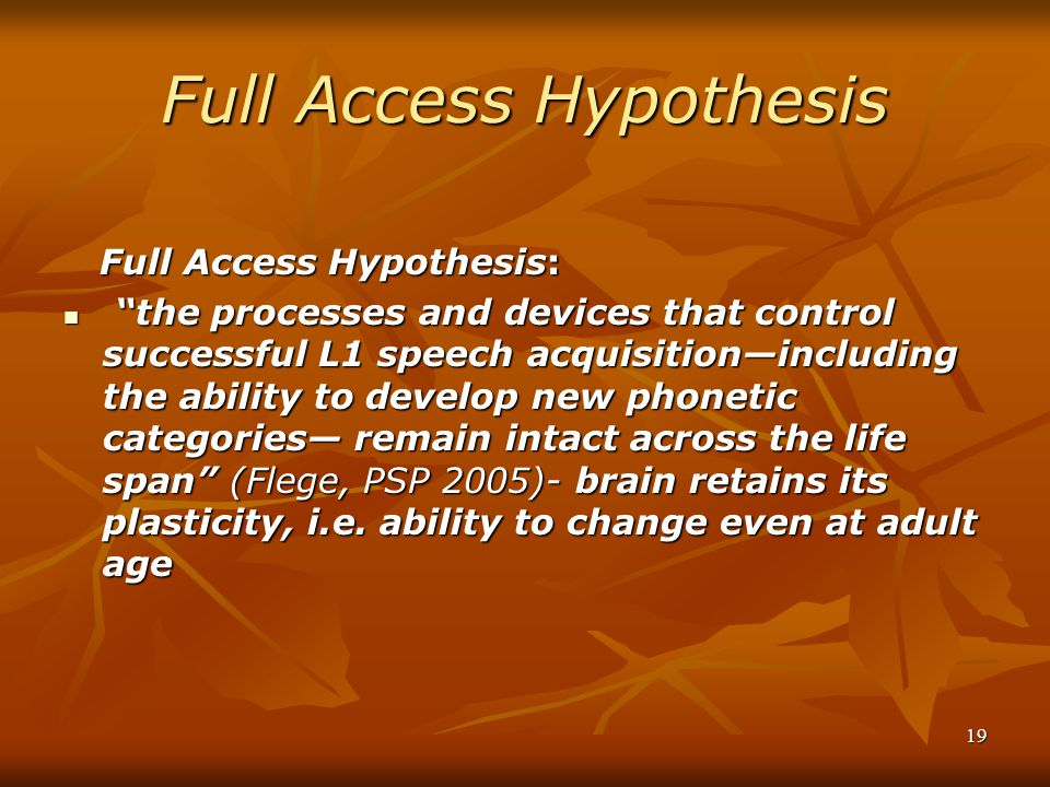 19 Full Access Hypothesis Full Access Hypothesis: Full Access Hypothesis: the processes and devices that control successful L1 speech acquisition—including the ability to develop new phonetic categories— remain intact across the life span (Flege, PSP 2005)- brain retains its plasticity, i.e.