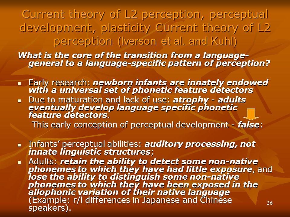 26 Current theory of L2 perception, perceptual development, plasticity Current theory of L2 perception (Iverson et al.