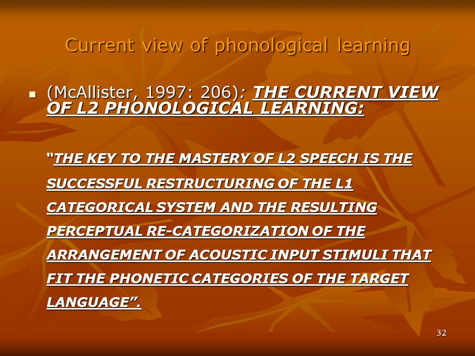 32 Current view of phonological learning (McAllister, 1997: 206): THE CURRENT VIEW OF L2 PHONOLOGICAL LEARNING: (McAllister, 1997: 206): THE CURRENT VIEW OF L2 PHONOLOGICAL LEARNING: THE KEY TO THE MASTERY OF L2 SPEECH IS THE SUCCESSFUL RESTRUCTURING OF THE L1 CATEGORICAL SYSTEM AND THE RESULTING PERCEPTUAL RE-CATEGORIZATION OF THE ARRANGEMENT OF ACOUSTIC INPUT STIMULI THAT FIT THE PHONETIC CATEGORIES OF THE TARGET LANGUAGE .