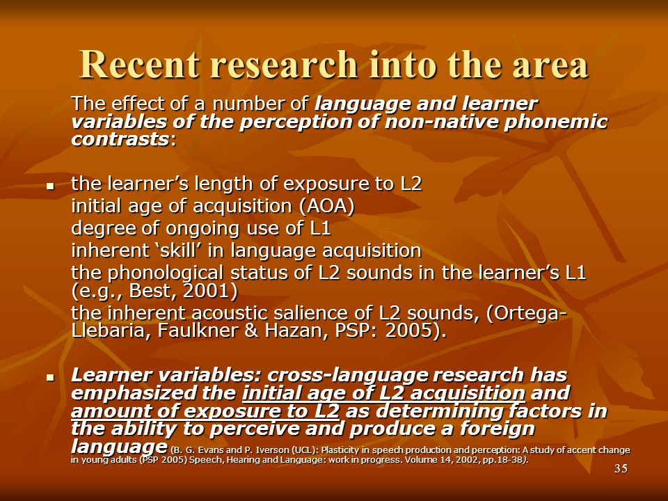35 Recent research into the area The effect of a number of language and learner variables of the perception of non-native phonemic contrasts: the learner's length of exposure to L2 the learner's length of exposure to L2 initial age of acquisition (AOA) degree of ongoing use of L1 inherent 'skill' in language acquisition the phonological status of L2 sounds in the learner's L1 (e.g., Best, 2001) the inherent acoustic salience of L2 sounds, (Ortega- Llebaria, Faulkner & Hazan, PSP: 2005).