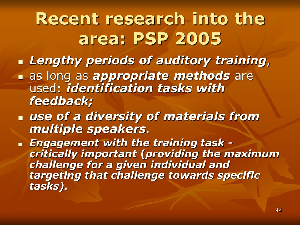 44 Recent research into the area: PSP 2005 Lengthy periods of auditory training, Lengthy periods of auditory training, as long as appropriate methods are used: identification tasks with feedback; as long as appropriate methods are used: identification tasks with feedback; use of a diversity of materials from multiple speakers.