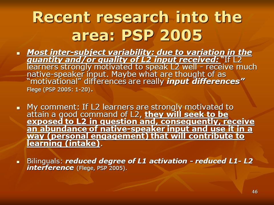 46 Recent research into the area: PSP 2005 Most inter-subject variability: due to variation in the quantity and/or quality of L2 input received: If L2 learners strongly motivated to speak L2 well - receive much native-speaker input.