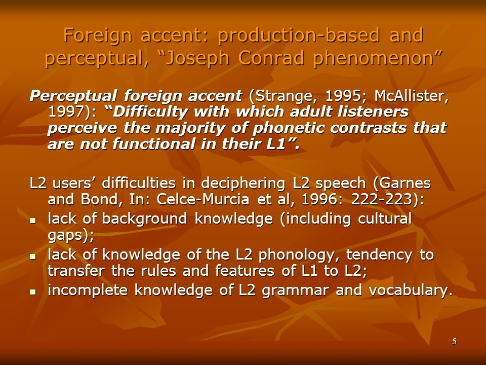 5 Foreign accent: production-based and perceptual, Joseph Conrad phenomenon Perceptual foreign accent (Strange, 1995; McAllister, 1997): Difficulty with which adult listeners perceive the majority of phonetic contrasts that are not functional in their L1 .