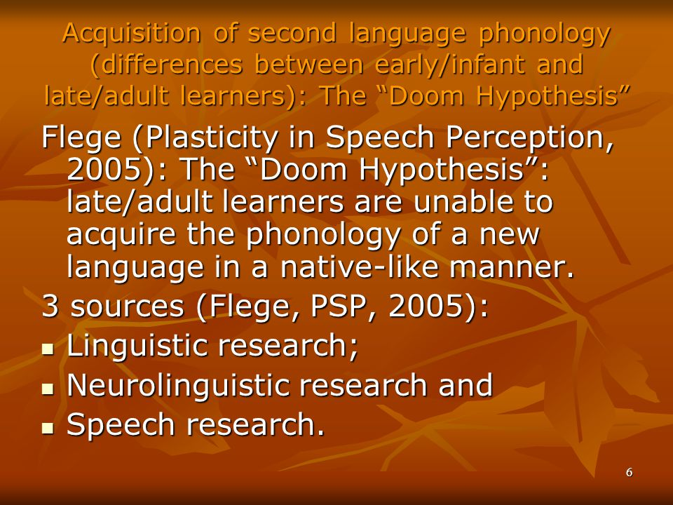 6 Acquisition of second language phonology (differences between early/infant and late/adult learners): The Doom Hypothesis Flege (Plasticity in Speech Perception, 2005): The Doom Hypothesis : late/adult learners are unable to acquire the phonology of a new language in a native-like manner.