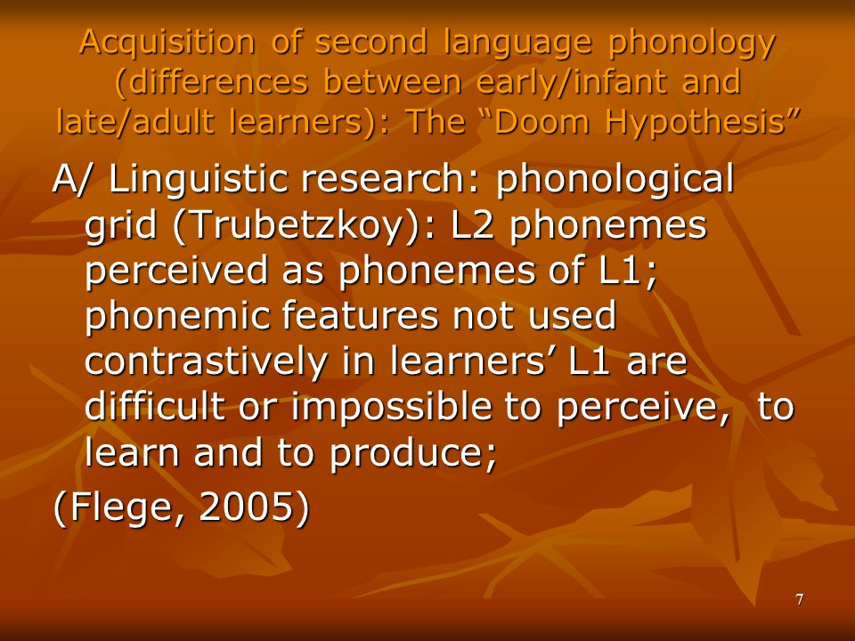 7 Acquisition of second language phonology (differences between early/infant and late/adult learners): The Doom Hypothesis A/ Linguistic research: phonological grid (Trubetzkoy): L2 phonemes perceived as phonemes of L1; phonemic features not used contrastively in learners' L1 are difficult or impossible to perceive, to learn and to produce; (Flege, 2005)