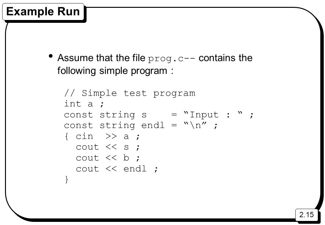 2.15 Example Run Assume that the file prog.c-- contains the following simple program : // Simple test program int a ; const string s = Input : ; const string endl = \n ; { cin >> a ; cout << s ; cout << b ; cout << endl ; }