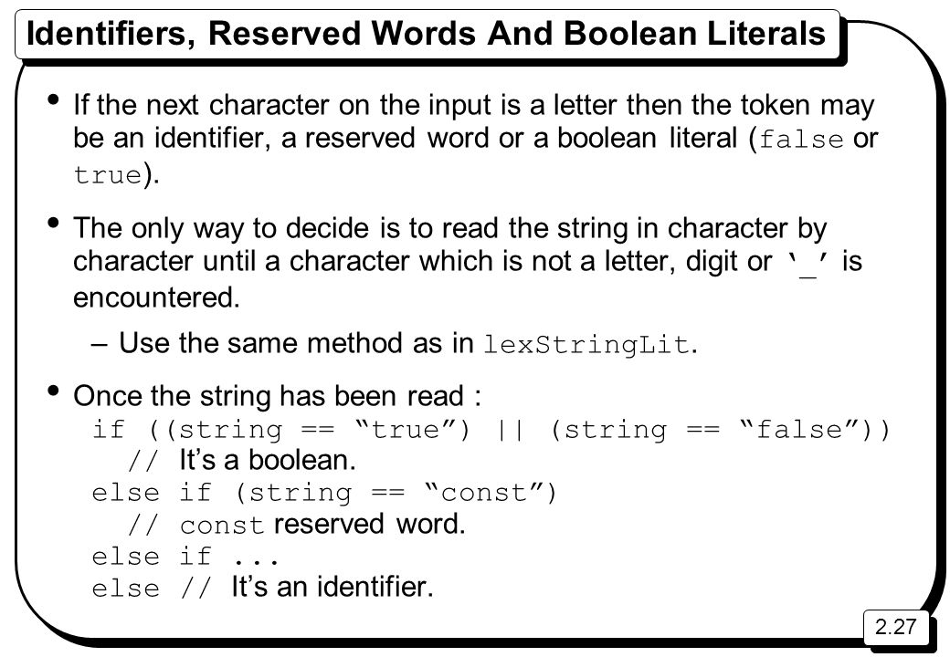 2.27 Identifiers, Reserved Words And Boolean Literals If the next character on the input is a letter then the token may be an identifier, a reserved word or a boolean literal ( false or true ).