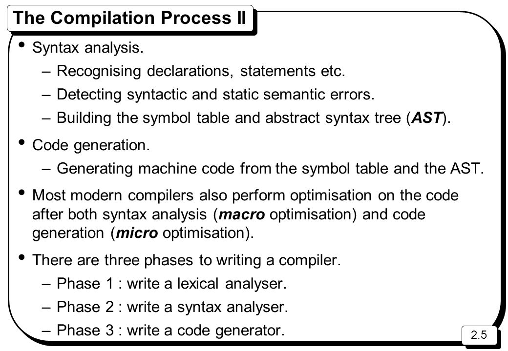 2.5 The Compilation Process II Syntax analysis. –Recognising declarations, statements etc.