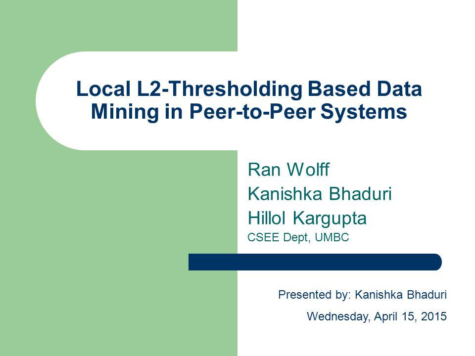 Local L2-Thresholding Based Data Mining in Peer-to-Peer Systems Ran Wolff Kanishka Bhaduri Hillol Kargupta CSEE Dept, UMBC Presented by: Kanishka Bhaduri Wednesday, April 15, 2015