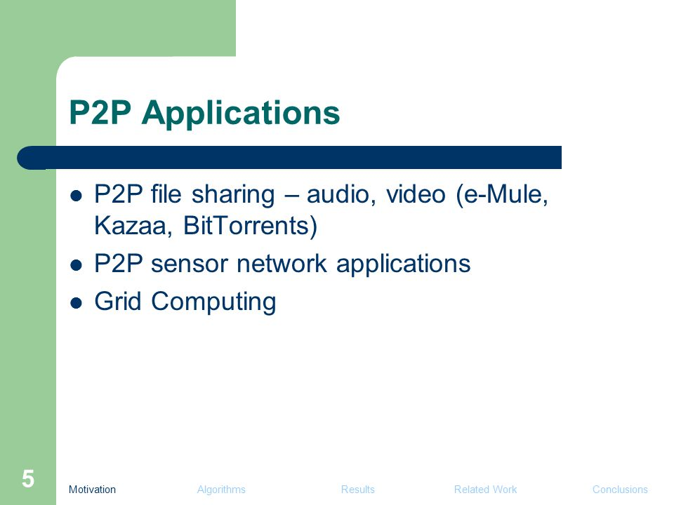 5 P2P Applications P2P file sharing – audio, video (e-Mule, Kazaa, BitTorrents) P2P sensor network applications Grid Computing Motivation Algorithms Results Related Work Conclusions
