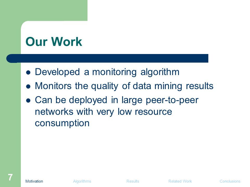 7 Developed a monitoring algorithm Monitors the quality of data mining results Can be deployed in large peer-to-peer networks with very low resource consumption Our Work Motivation Algorithms Results Related Work Conclusions