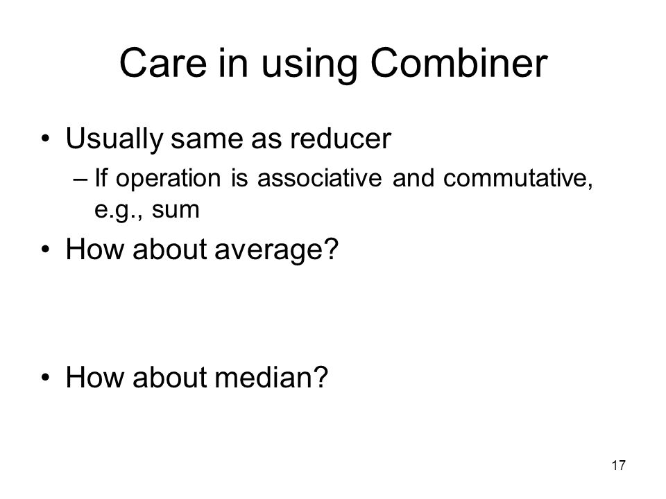 Care in using Combiner Usually same as reducer –If operation is associative and commutative, e.g., sum How about average.