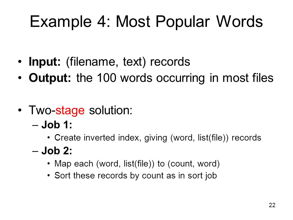 Input: (filename, text) records Output: the 100 words occurring in most files Two-stage solution: –Job 1: Create inverted index, giving (word, list(file)) records –Job 2: Map each (word, list(file)) to (count, word) Sort these records by count as in sort job Example 4: Most Popular Words 22
