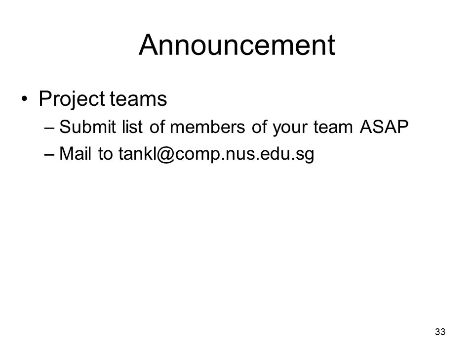 Announcement Project teams –Submit list of members of your team ASAP –Mail to tankl@comp.nus.edu.sg 33