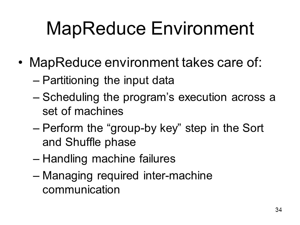 MapReduce Environment MapReduce environment takes care of: –Partitioning the input data –Scheduling the program's execution across a set of machines –Perform the group-by key step in the Sort and Shuffle phase –Handling machine failures –Managing required inter-machine communication 34