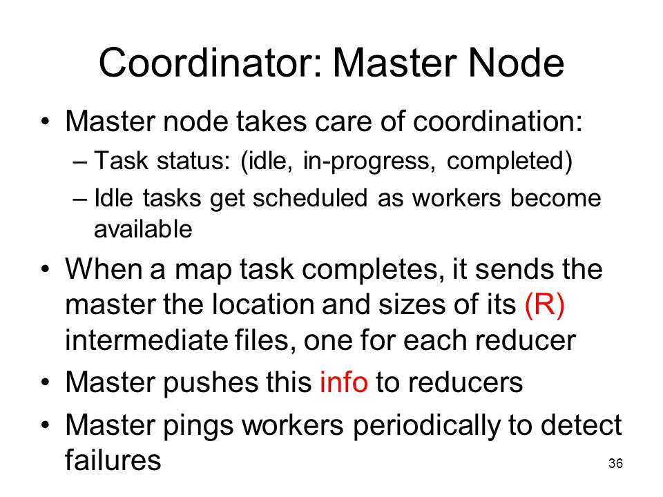 Coordinator: Master Node Master node takes care of coordination: –Task status: (idle, in-progress, completed) –Idle tasks get scheduled as workers become available When a map task completes, it sends the master the location and sizes of its (R) intermediate files, one for each reducer Master pushes this info to reducers Master pings workers periodically to detect failures 36